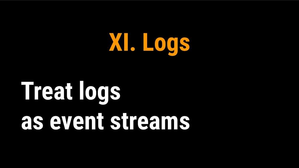 XI. Logs Treat logs as event streams