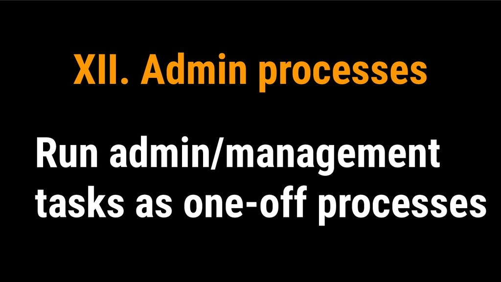XII. Admin processes Run admin/management tasks...