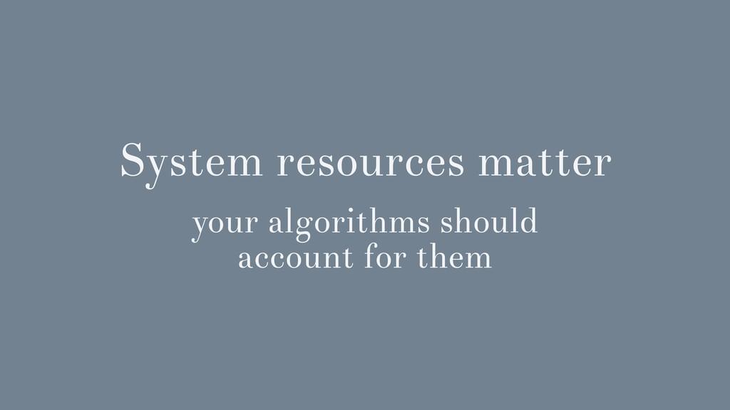System resources matter your algorithms should ...