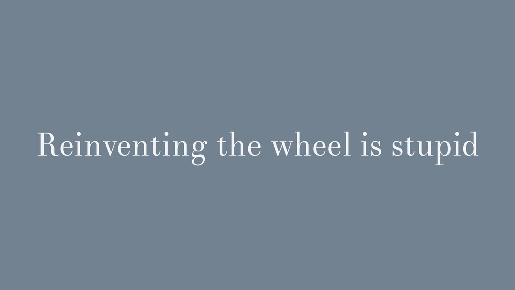 Reinventing the wheel is stupid
