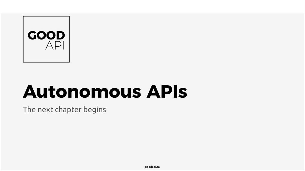 goodapi.co Autonomous APIs The next chapter beg...