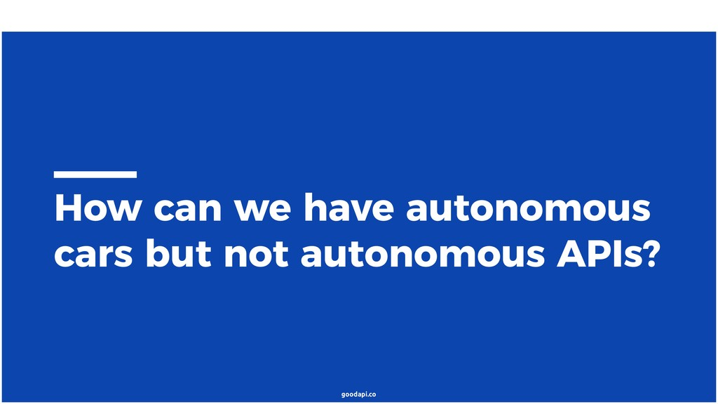 goodapi.co How can we have autonomous cars but ...