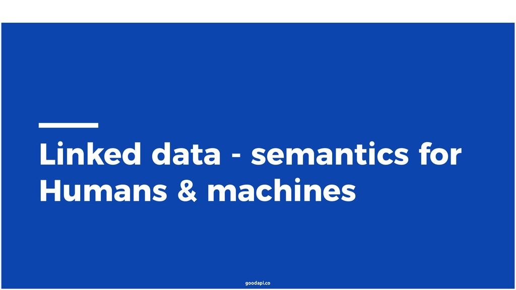goodapi.co Linked data - semantics for Humans &...