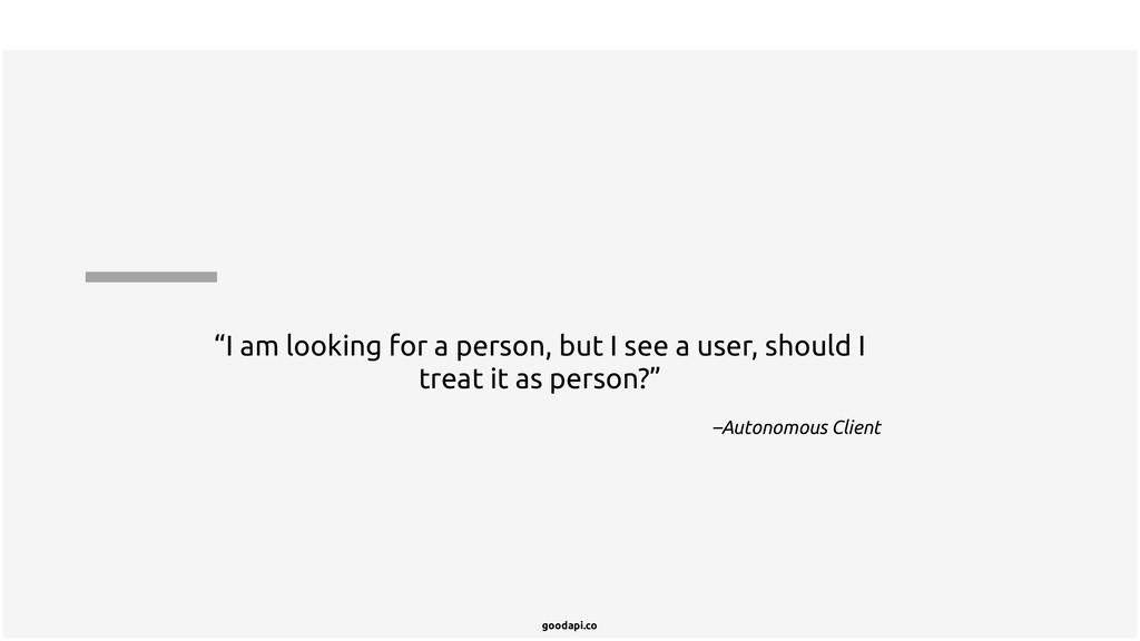 "goodapi.co –Autonomous Client ""I am looking for..."