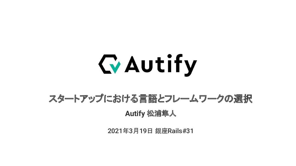 スタートアップにおける言語とフレームワークの選択 2021年3月19日 銀座Rails#31 ...