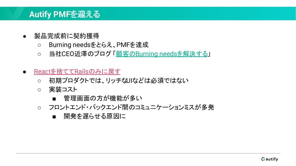 Autify PMFを迎える ● 製品完成前に契約獲得 ○ Burning needsをとらえ...