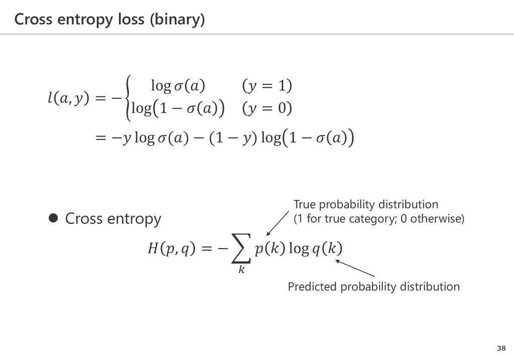 Cross entropy loss (binary) 38  ,  = − � log   ...
