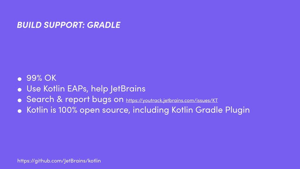 BUILD SUPPORT: GRADLE • 99% OK • Use Kotlin EAP...