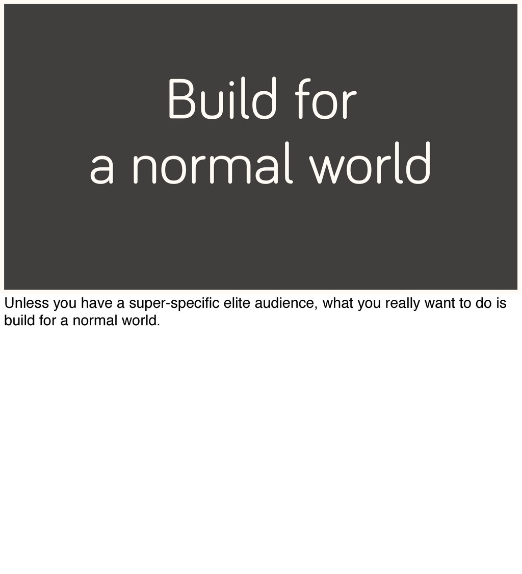 Build for a normal world Unless you have a supe...