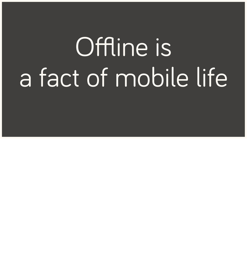 Offline is a fact of mobile life