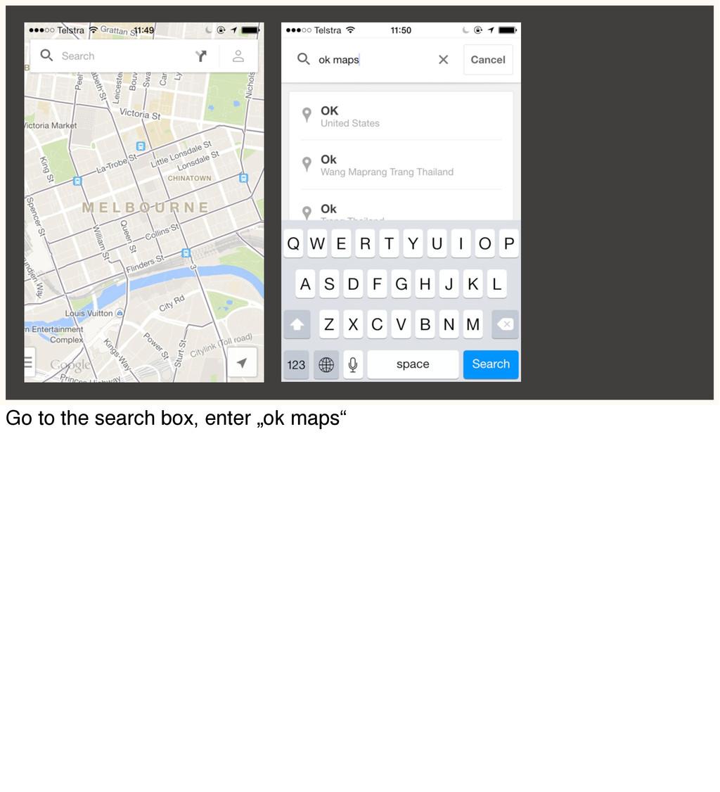 "Go to the search box, enter ""ok maps"""