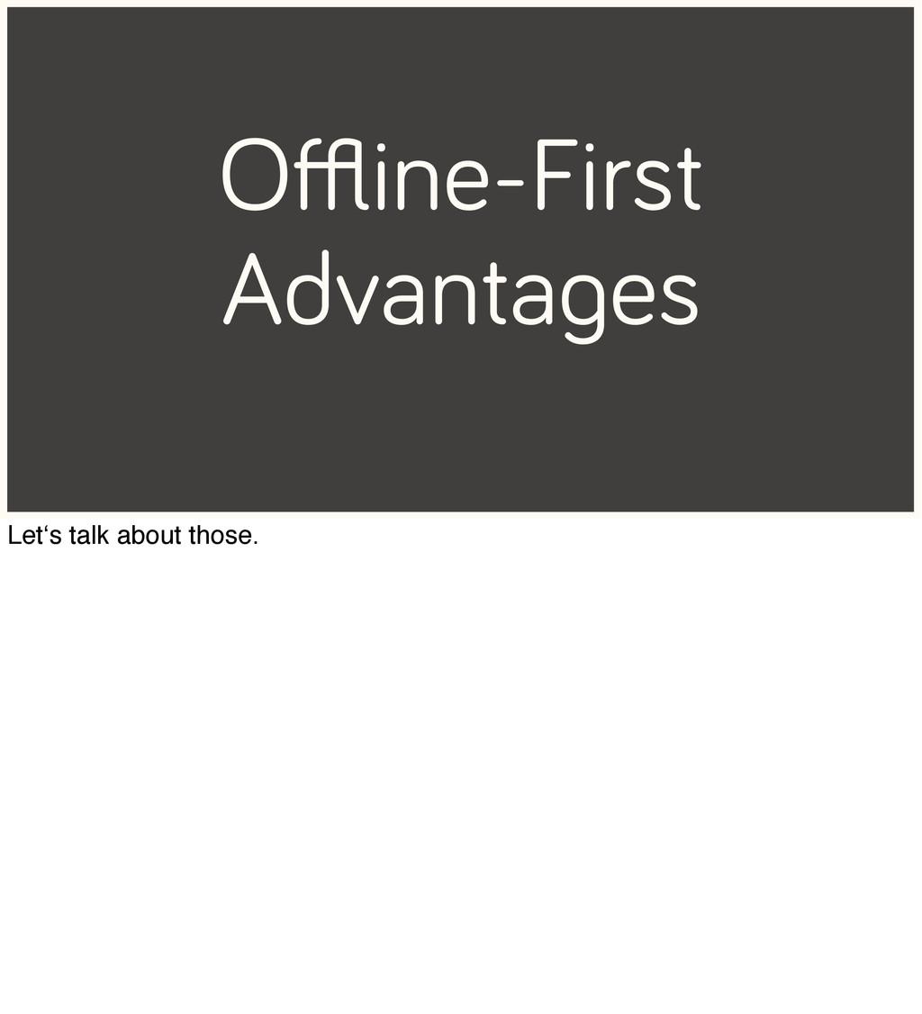 Offline-First Advantages Let's talk about those.