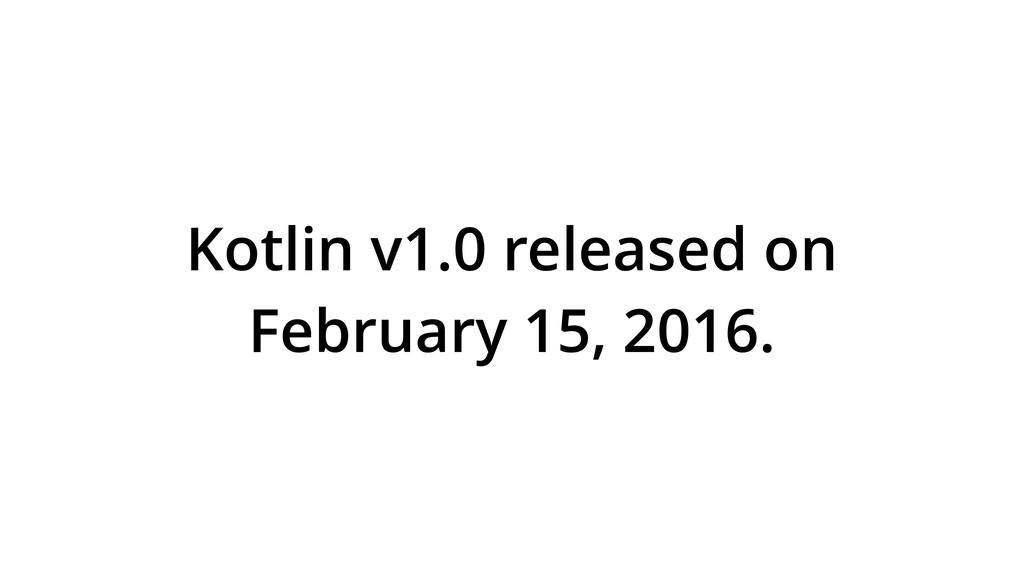 Kotlin v1.0 released on February 15, 2016.