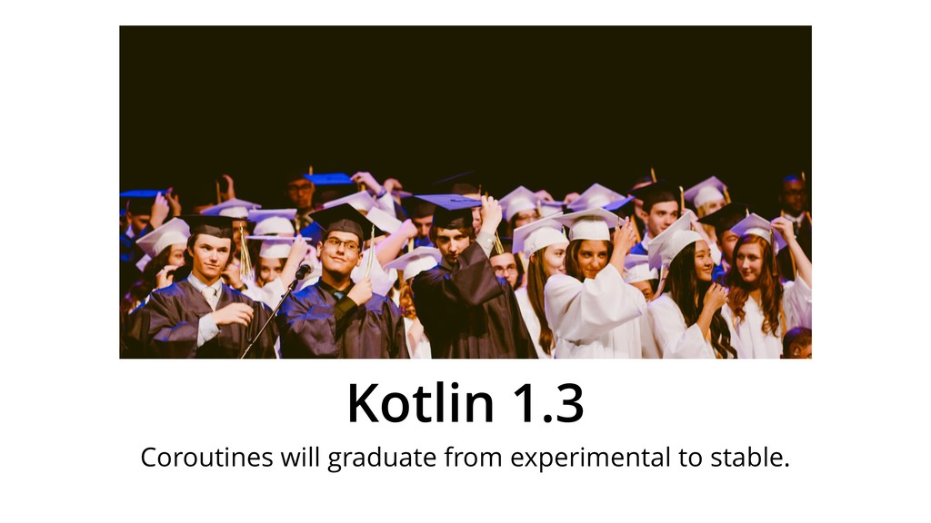 Kotlin 1.3 Coroutines will graduate from experi...
