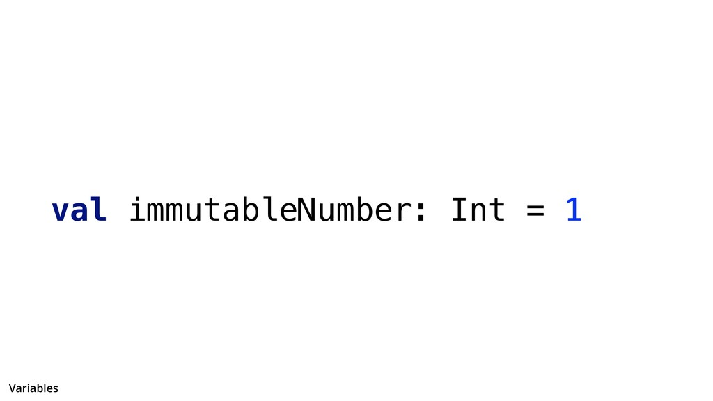 val immutableNumber: Int = 1 Variables