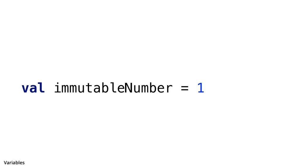 val immutableNumber = 1 Variables