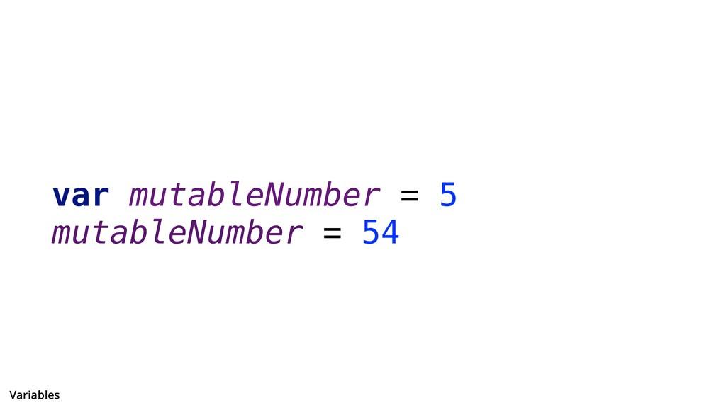 var mutableNumber = 5 mutableNumber = 54 Variab...