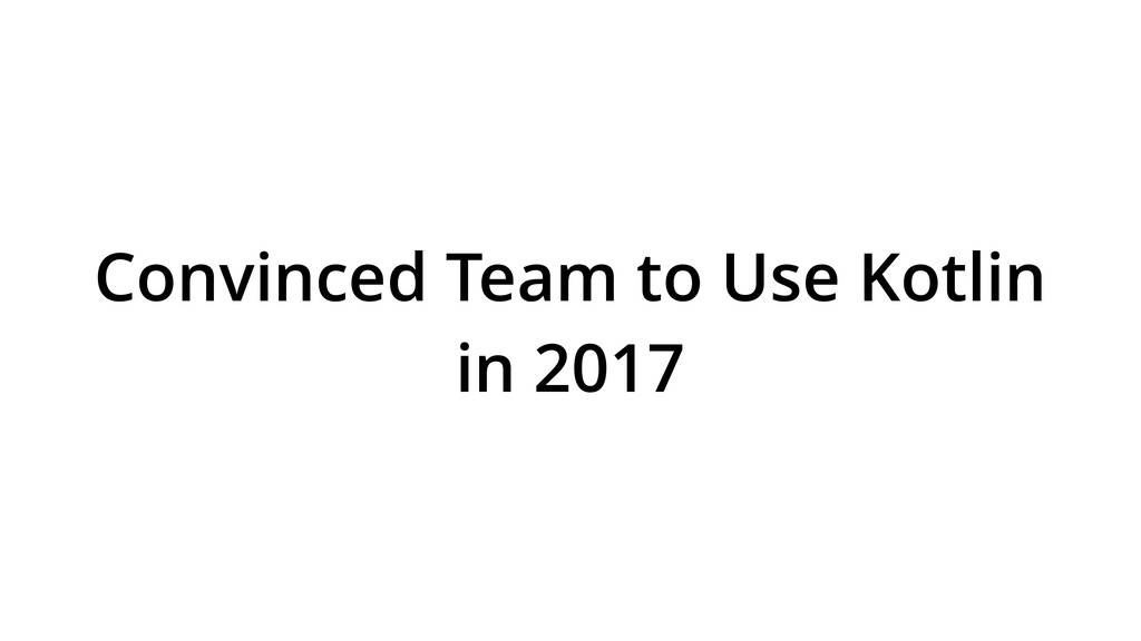 Convinced Team to Use Kotlin in 2017