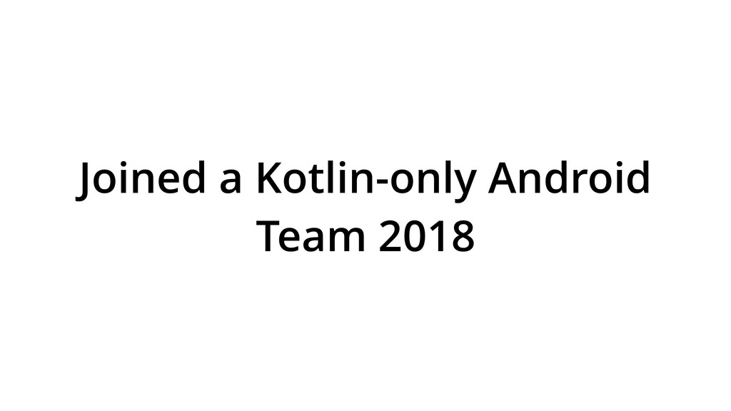 Joined a Kotlin-only Android Team 2018