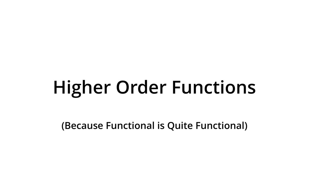 Higher Order Functions (Because Functional is Q...