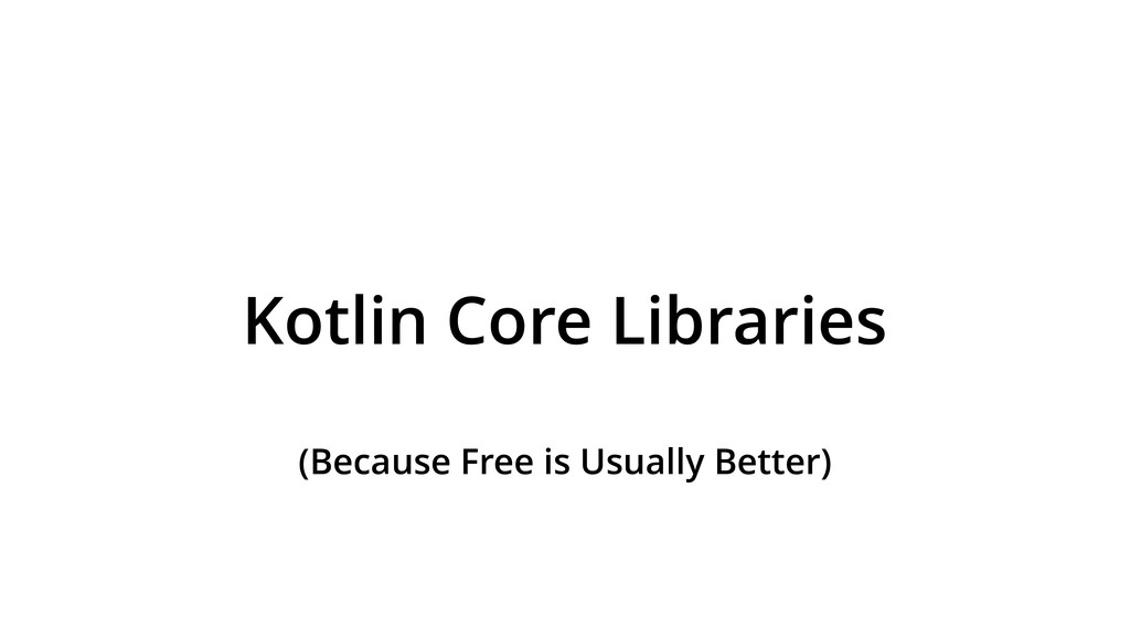 Kotlin Core Libraries (Because Free is Usually ...
