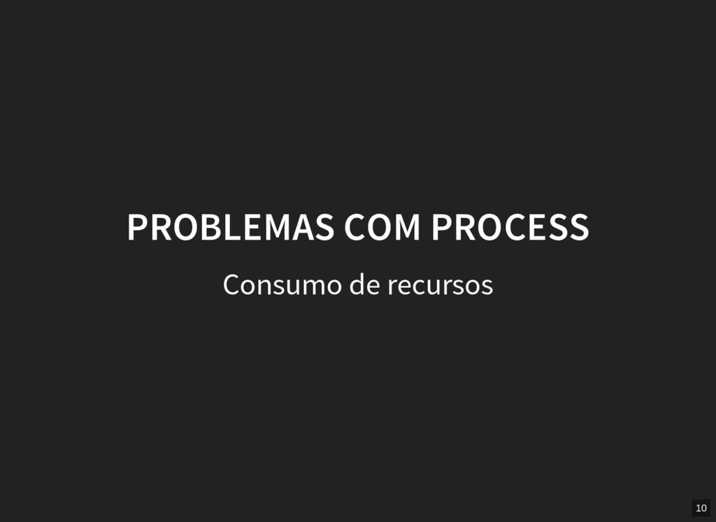 PROBLEMAS COM PROCESS Consumo de recursos 10