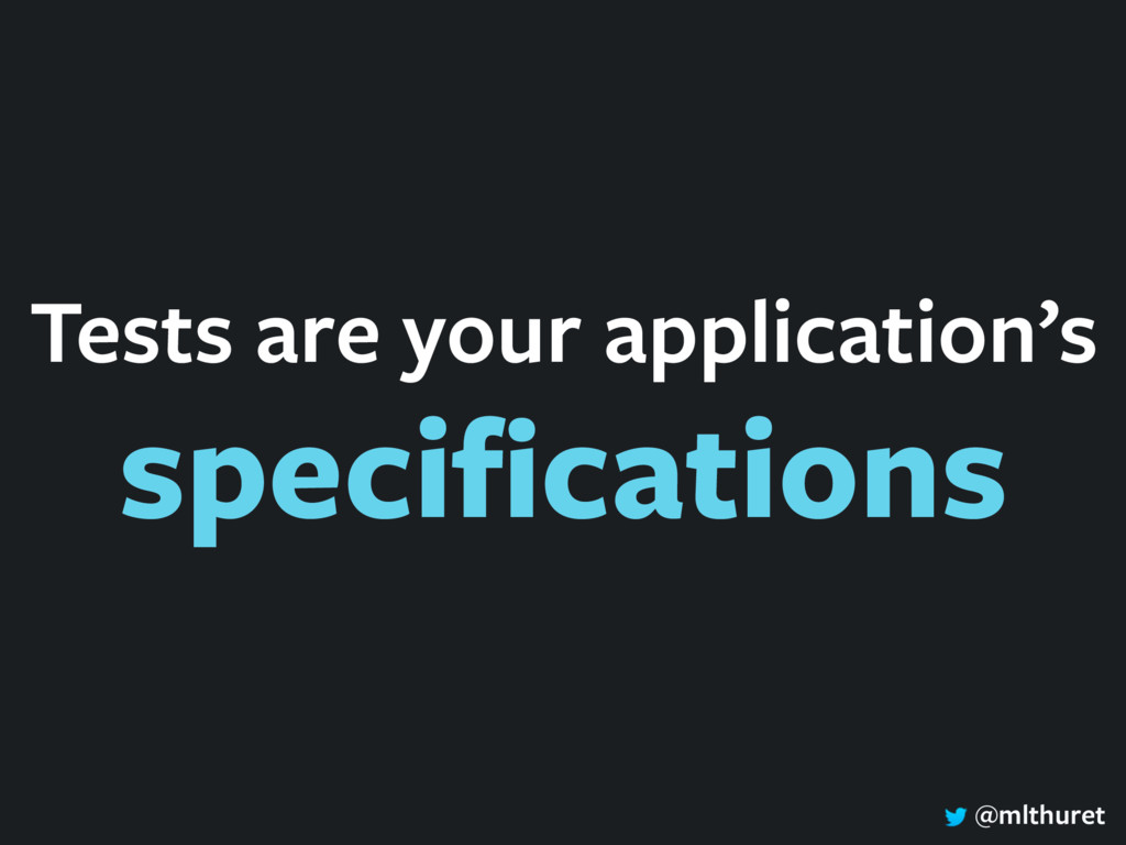 @mlthuret Tests are your application's specifica...