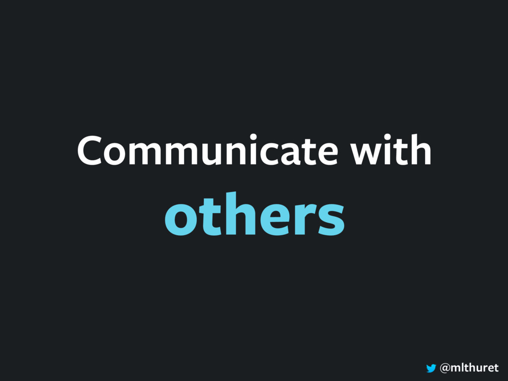 @mlthuret Communicate with others