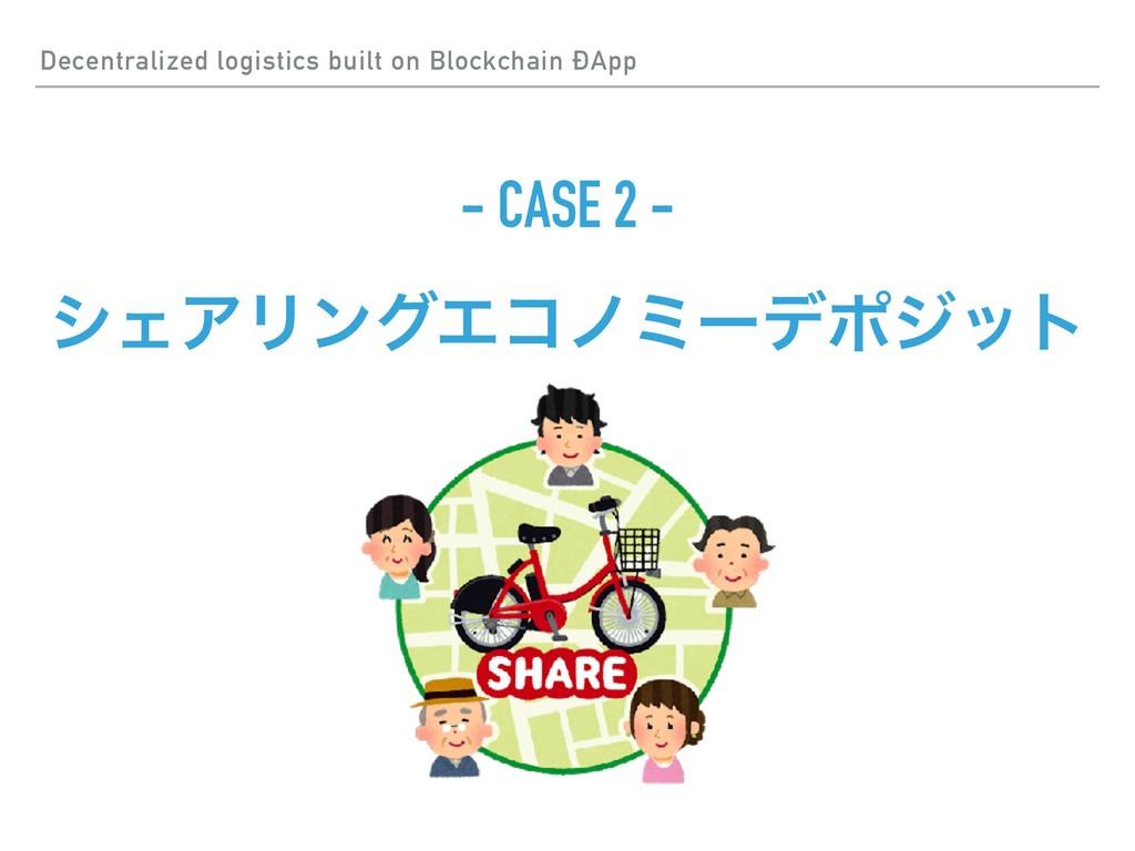 - CASE 2 - γΣΞϦϯάΤίϊϛʔσϙδοτ Decentralized logis...