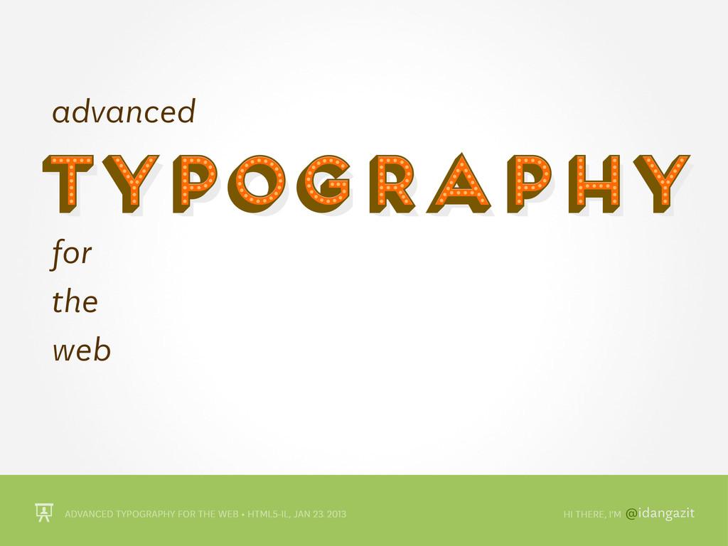 @idangazit ADVANCED TYPOGRAPHY FOR THE WEB • HT...