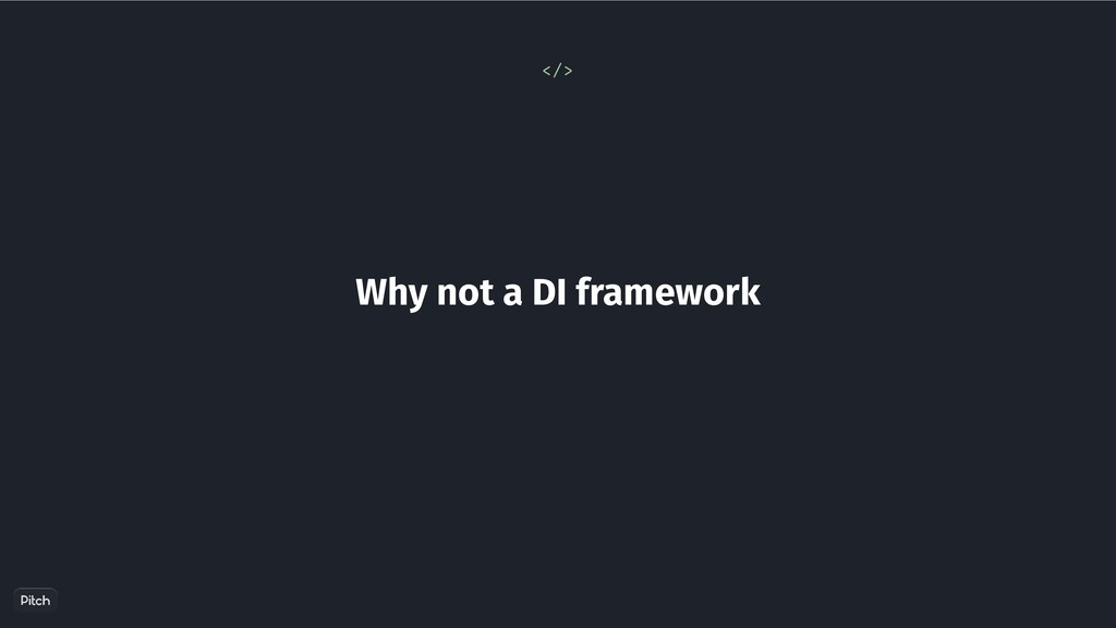 Why not a DI framework </>