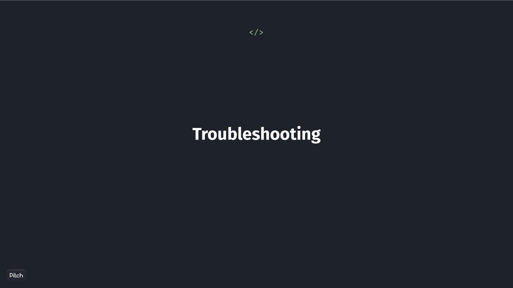 Troubleshooting </>