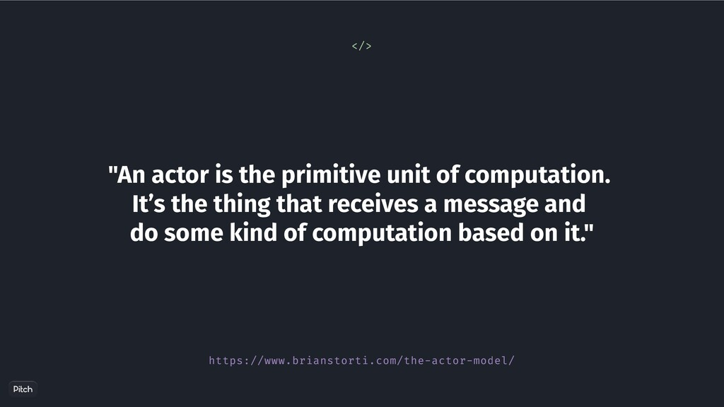 """""""An actor is the primitive unit of computation...."""