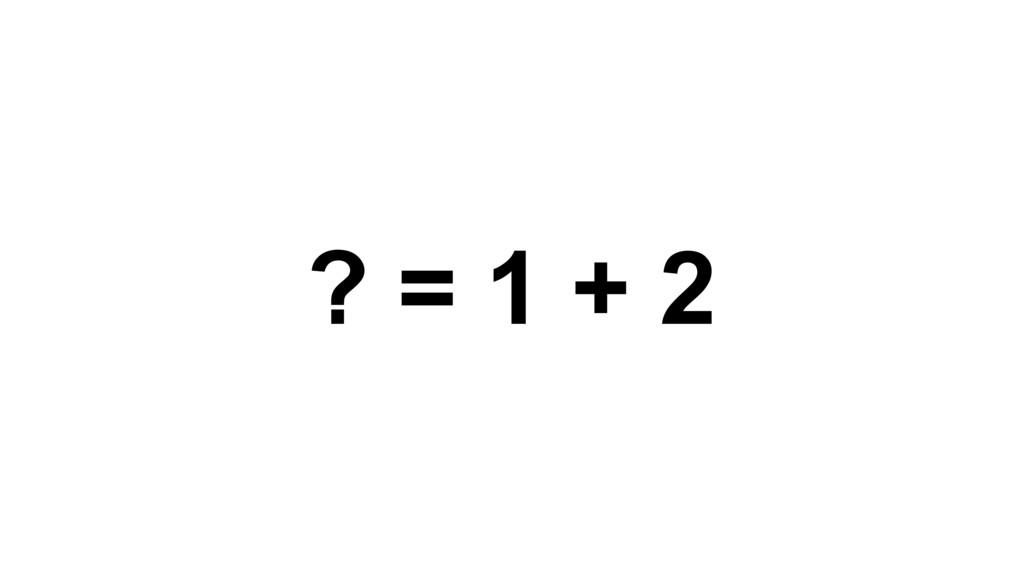 ? = 1 + 2