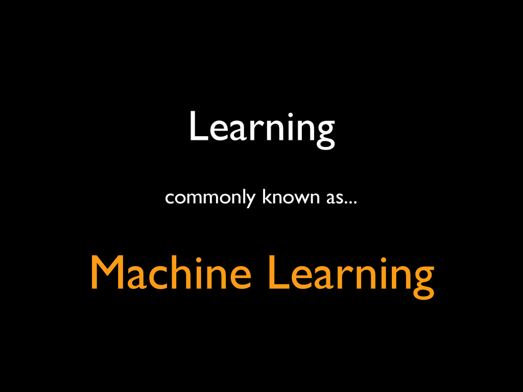 Learning commonly known as... Machine Learning