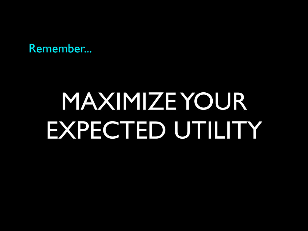 MAXIMIZE YOUR EXPECTED UTILITY Remember...