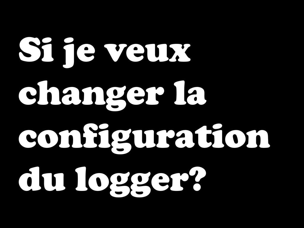 Si je veux changer la configuration du logger?