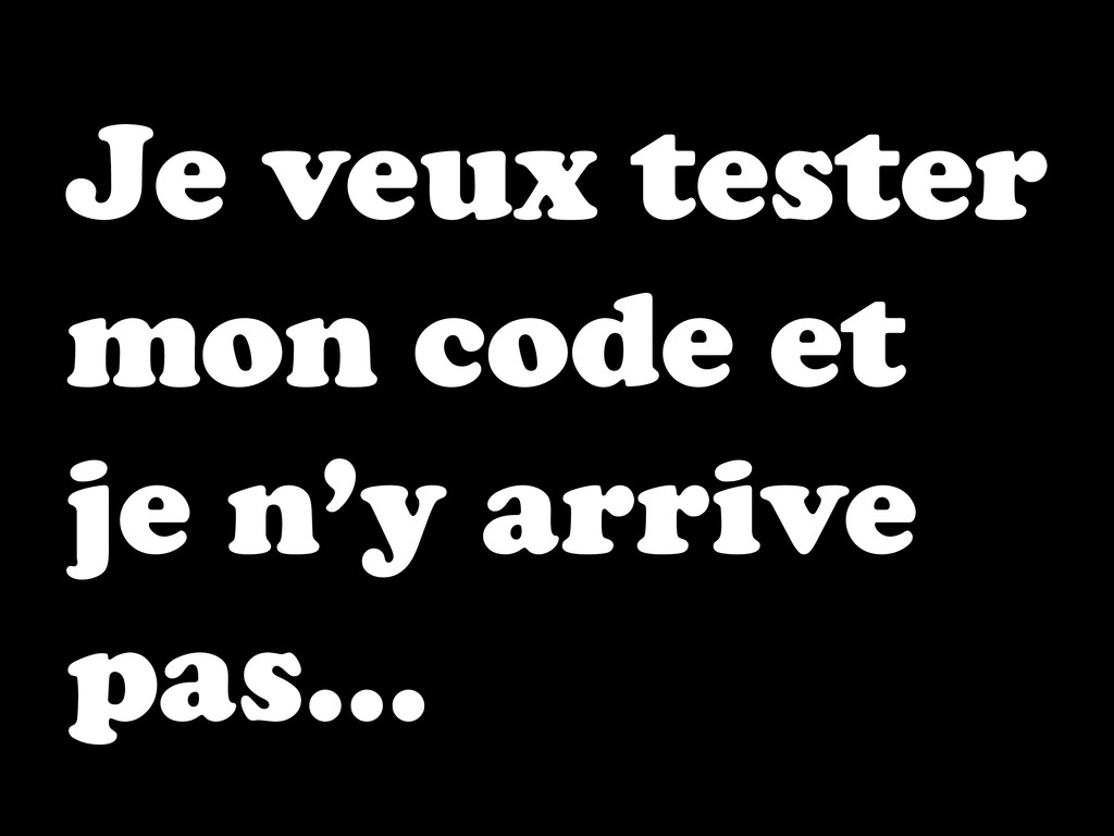 Je veux tester mon code et je n'y arrive pas…