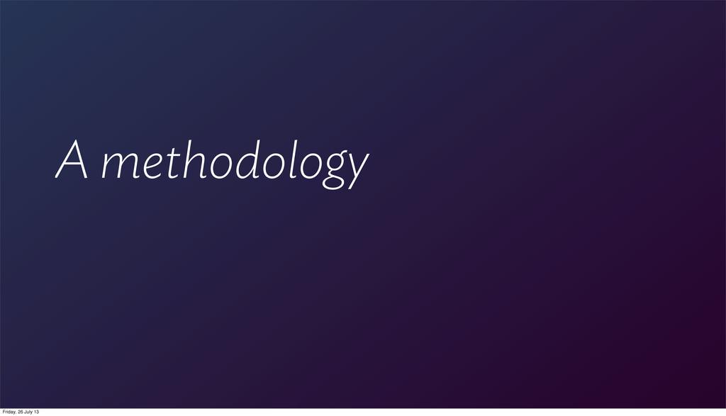 A methodology Friday, 26 July 13
