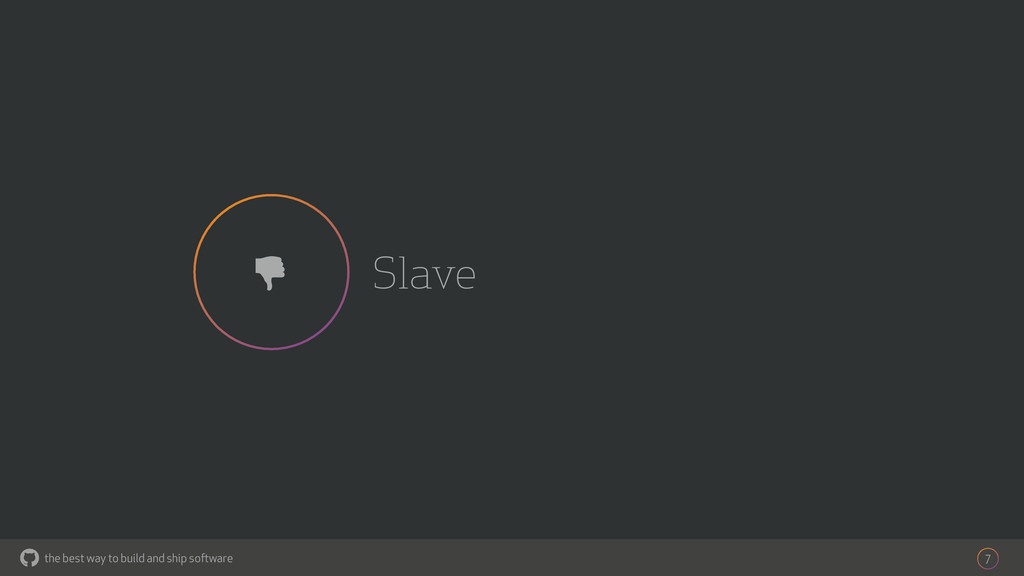 the best way to build and ship software Slave 7...