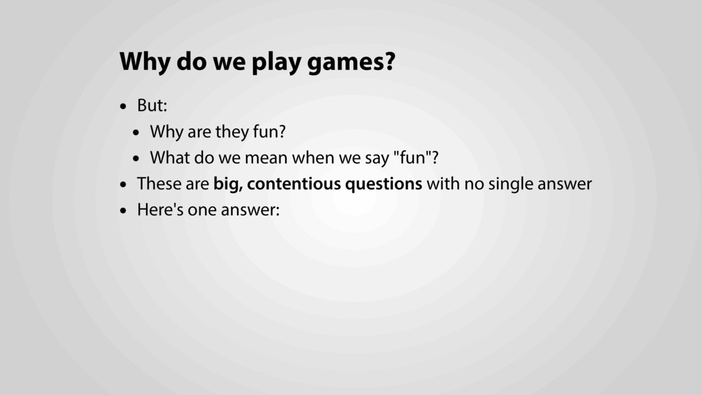 Why do we play games? • But: • Why are they fun...