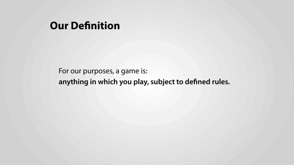 Our Definition For our purposes, a game is: any...