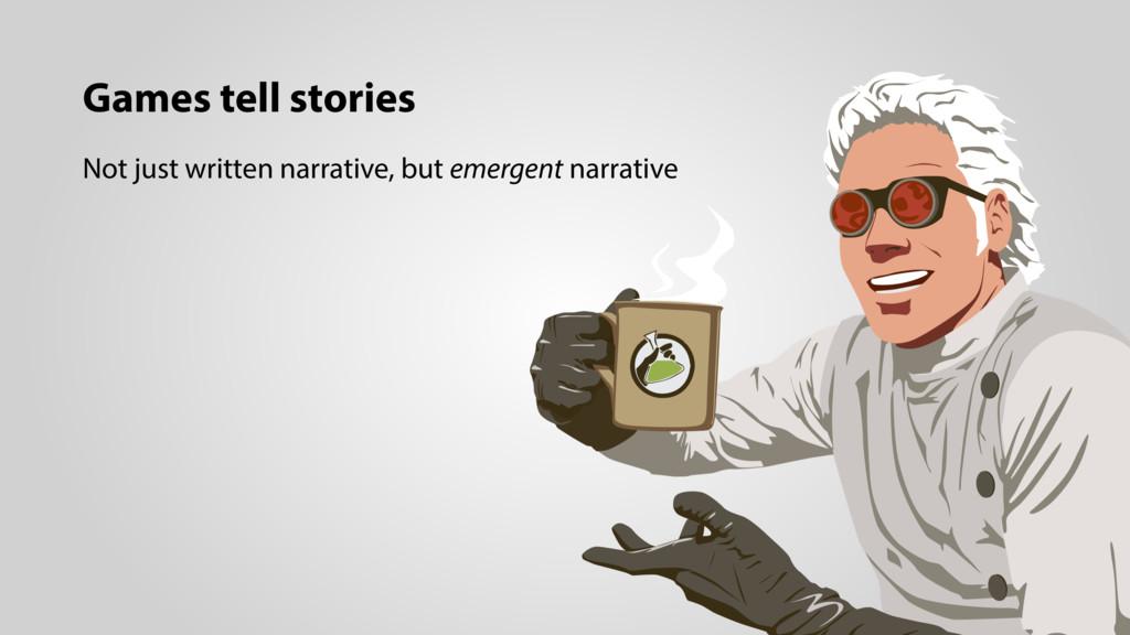 Games tell stories Not just written narrative, ...