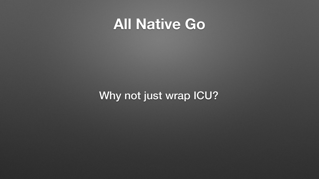 All Native Go Why not just wrap ICU?