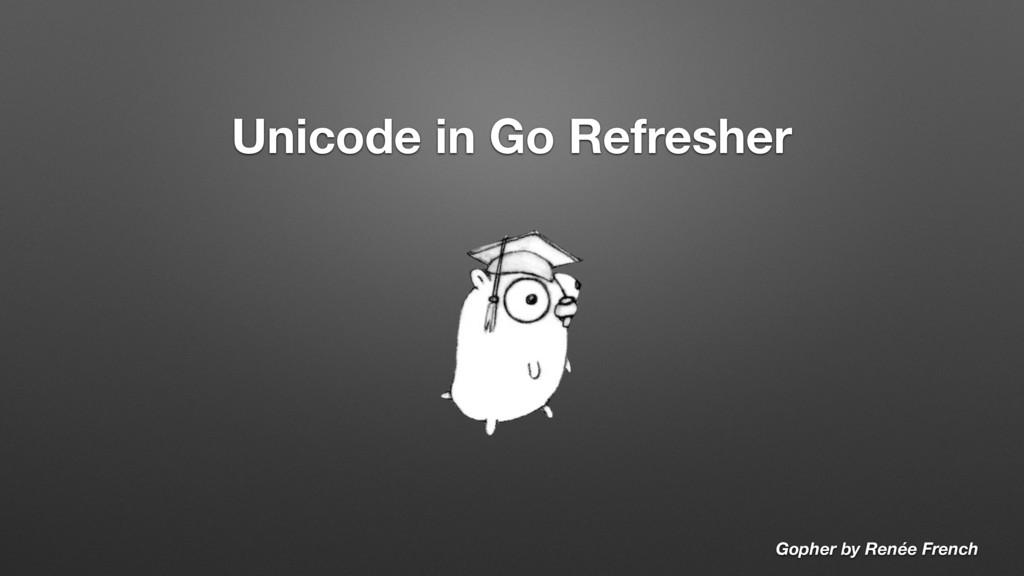 Unicode in Go Refresher Gopher by Renée French