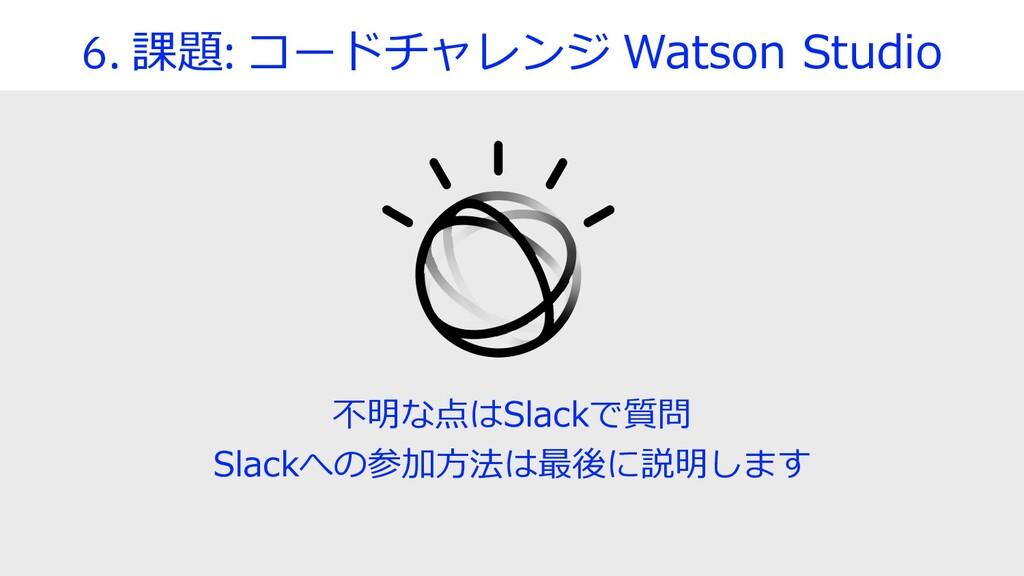 6. 課題: コードチャレンジ Watson Studio 不明な点はSlackで質問 Sla...