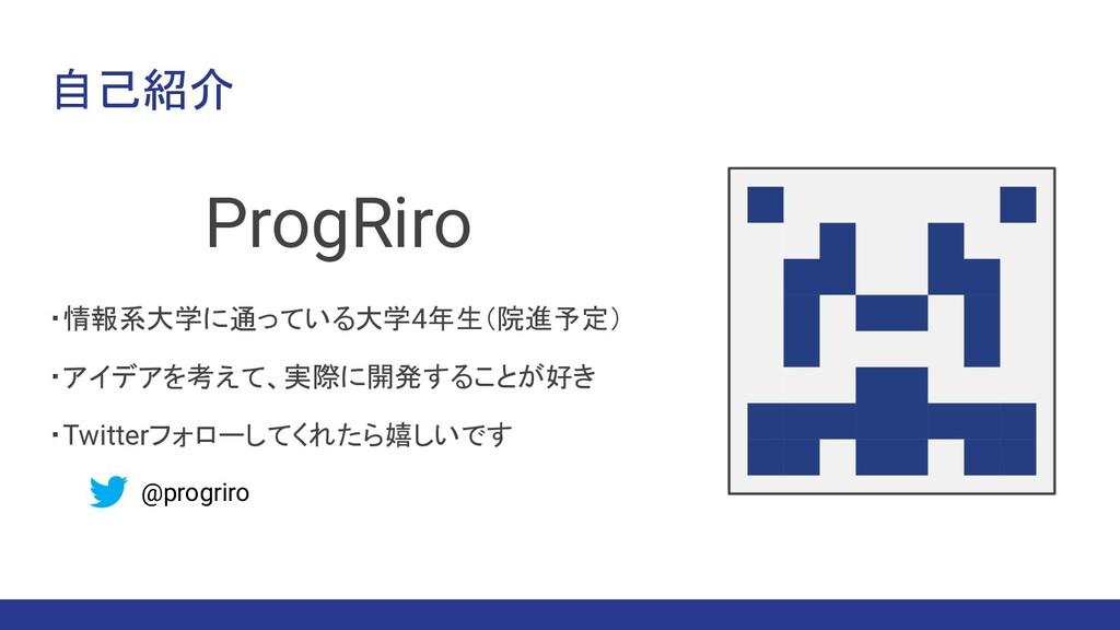 自己紹介 ProgRiro ・情報系大学に通っている大学4年生(院進予定) ・アイデアを考えて...