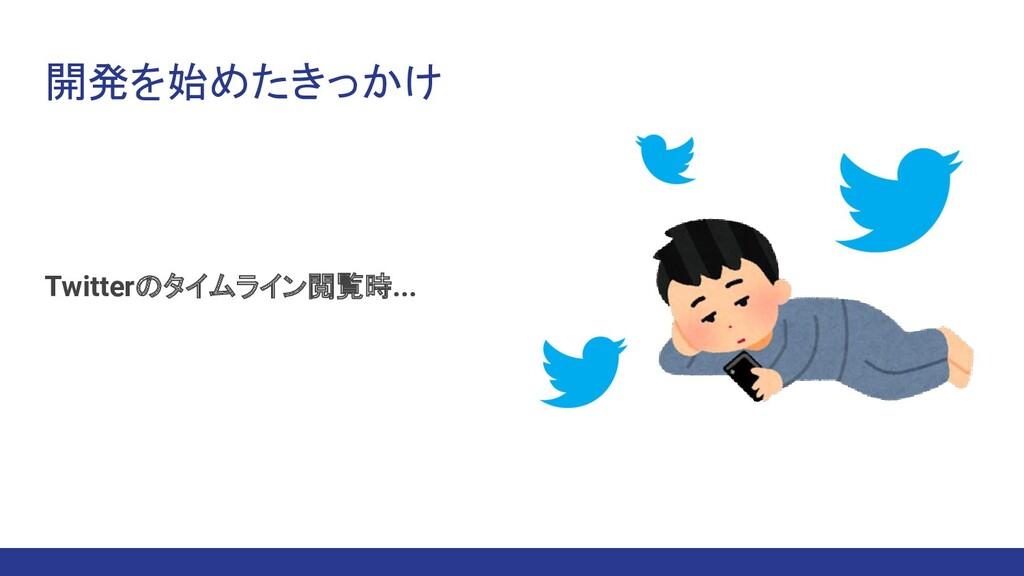 開発を始めたきっかけ Twitterのタイムライン閲覧時...