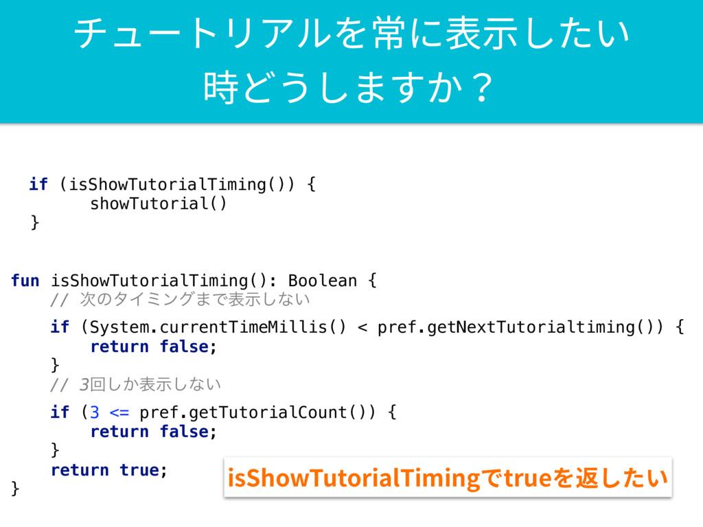 if (isShowTutorialTiming()) { showTutorial() } ...