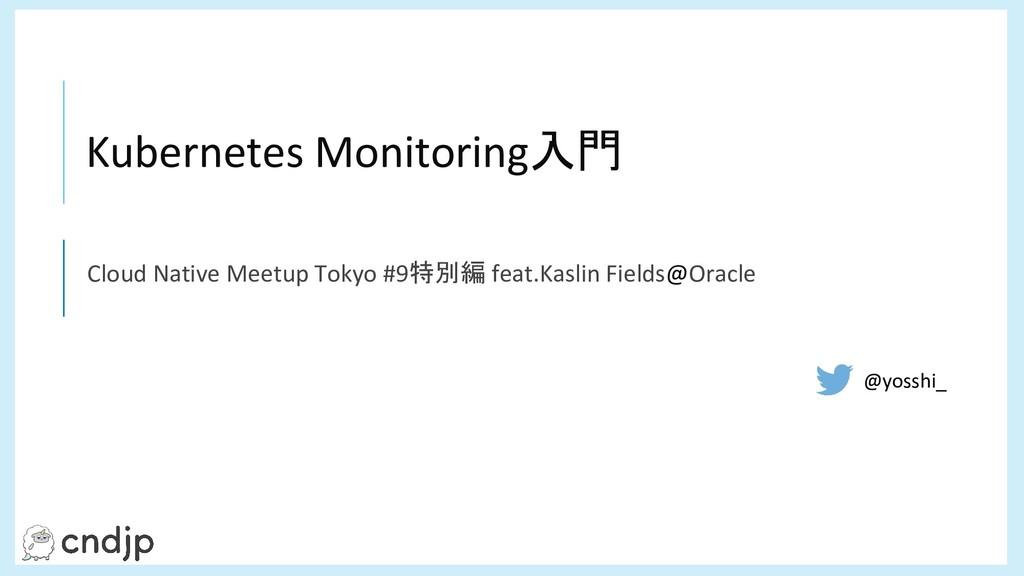 ç Kubernetes Monitoring入門 Cloud Native Meetup T...